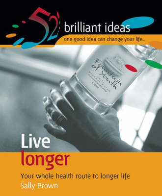 Live Longer: Your Whole Health Route to Longer Life - 52 Brilliant Ideas (Paperback)