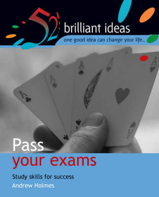 Pass Your Exams: Study Skills For Success - 52 Brilliant Ideas