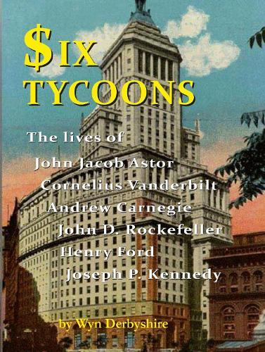 Six Tycoons: The Lives of John Jacoob Astor, Cornelius Vanderbilt, Andrew Carnegie... (Paperback)