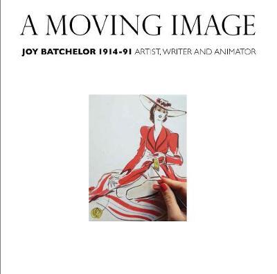 A Moving Image: Joy Batchelor 1914-1991: Artist, Writer and Animator (Paperback)