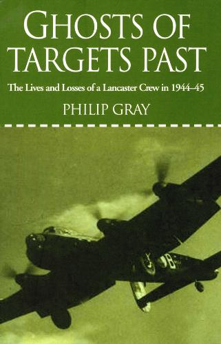 Ghosts of Targets Past: The Lives and Losses of a Lancaster Crew in 1944-45 (Paperback)