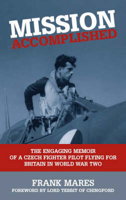 Mission Accomplished: The Engaging Memoir of a Czech Fighter Pilot Flying for Britain in World War Two (Hardback)