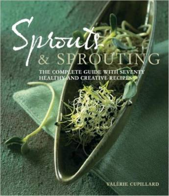 Sprouts and Sprouting: The Complete Guide with Seventy Healthy and Creative Recipes (Paperback)