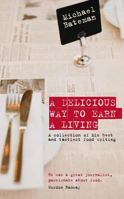 A Delicious Way to Earn a Living: A Collection of His Best and Tastiest Food Writing (Hardback)