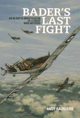Bader's Last Fight: An In-depth Investigation of a Great WWII Mystery (Hardback)
