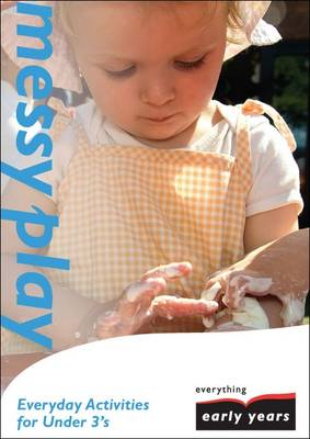 Messy Play: Everyday Activities for Under 3's - Everything Early Years Activity Books S. (Paperback)