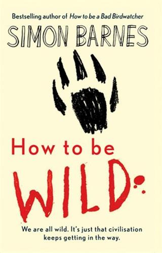 How to be Wild: We are All Wild. it's Just That Civilisation Keeps Getting in the Way (Hardback)