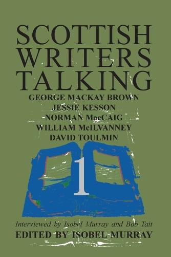 Scottish Writers Talking 1: George Mackay Brown, Jessie Kesson, Norman McCaig, William McIlvanney, David Toulmin (Paperback)