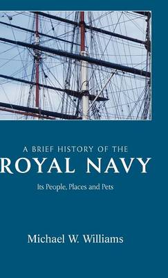 A Brief History of the Royal Navy: Michael W. Williams: Its People, Places and Pets (Hardback)