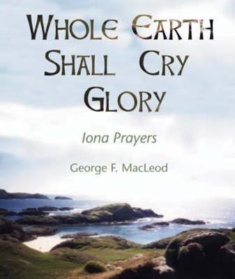The Whole Earth Shall Cry Glory: Iona Prayers (Paperback)