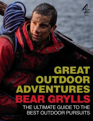 Bear Grylls Great Outdoor Adventures: An Extreme Guide to the Best Outdoor Pursuits (Paperback)