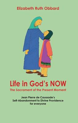 Life in God's Now: The Sacrament of the Present Moment: Jean Pierre De Caussade's Self-abandonment to Divine Providence for Everyone (Paperback)