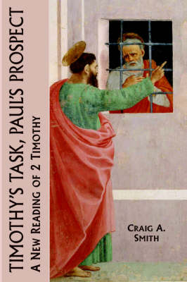 Timothy's Task, Paul's Prospect: A New Reading of 2 Timothy - New Testament Monographs No. 12 (Hardback)