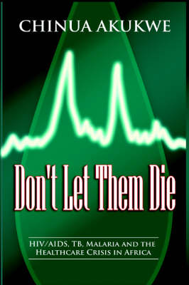 Don't Let Them Die: HIV/AIDS, TB, Malaria and the Healthcare Crisis in Africa (Paperback)