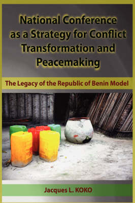 National Conference as a Strategy for Conflict Transformation and Peacemaking: The Legacy of the Republic of Benin Model (HB) (Hardback)