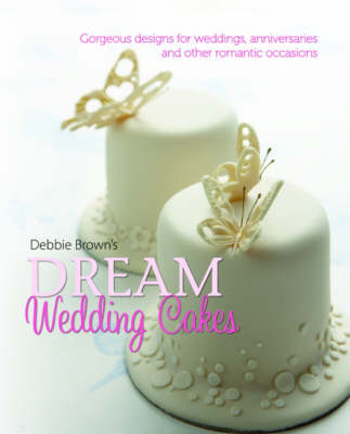 Debbie Brown's Dream Wedding Cakes: Gorgeous Designs for Weddings, Anniversaries and Other Romantic Occasions (Hardback)