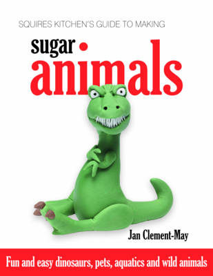 Squires Kitchen's Guide to Making Sugar Animals: Fun and Easy Dinosaurs, Pets, Aquatics and Wild Animals (Hardback)
