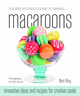 Squires Kitchen's Guide to Making Macaroons: Innovative Ideas and Recipes for Creative Cooks (Hardback)