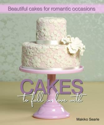 Cakes to Fall in Love With: Beautiful Cakes for Romantic Occasions (Hardback)