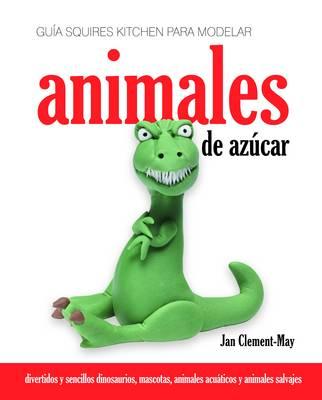 Guia Squires Kitchen Para Modelar Animales De Azucar: Divertidos Y Sencillos Dinosaurios, Mascotas, Animales Acuaticos Y Animales Salvajes (Hardback)