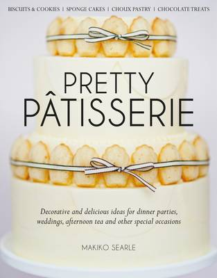 Pretty Patisserie: Decorative and Delicious Ideas for Dinner Parties, Weddings, Afternoon Tea and Other Special Occasions (Hardback)