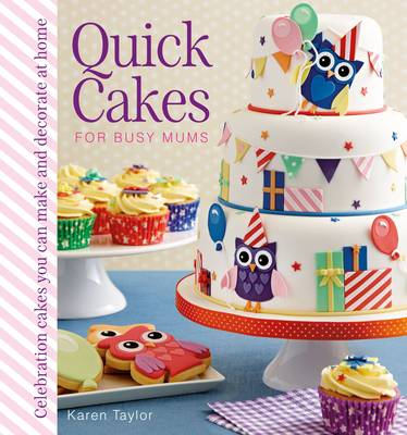 Quick Cakes for Busy Mums: Celebration Cakes You Can Make and Decorate at Home (Hardback)