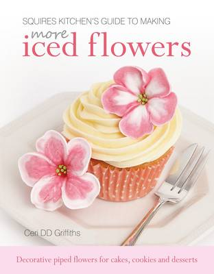 Squires Kitchen's Guide to Making More Iced Flowers: Decorative piped flowers for cakes, cookies and desserts (Hardback)