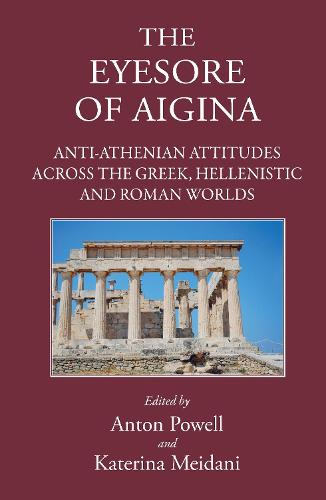 The Eyesore of Aigina: Anti-Athenian Attitudes Across the Greek, Hellenistic and Roman Worlds (Hardback)