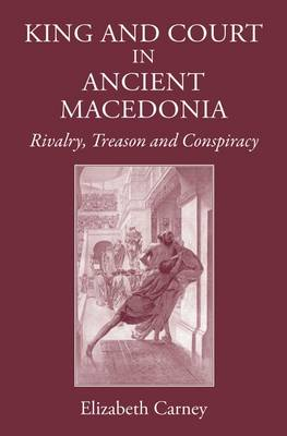 King and Court in Ancient Macedonia: Rivalry, Treason and Conspiracy (Hardback)