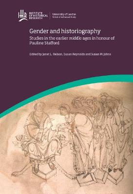 Gender and Historiography: Studies in the earlier middle ages in honour of Pauline Stafford - IHR Conference Series (Hardback)
