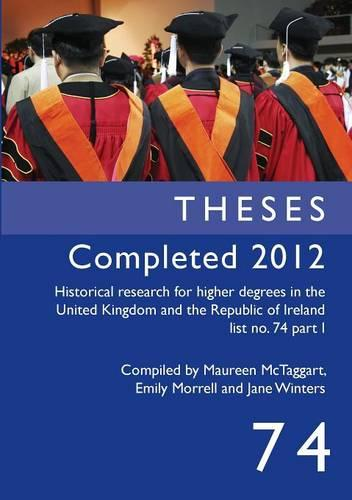 Theses Completed 2012: Historical Research for Higher Degrees in the United Kingdom and the Republic of Ireland, Vol. 74 - Historical Research for Higher Degrees in the United Kingdom (Paperback)