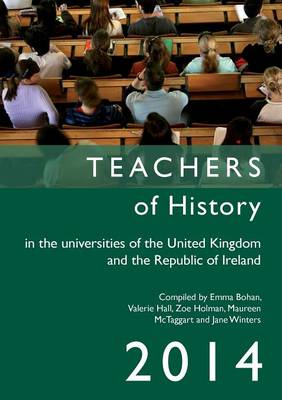 Teachers of History in the Universities of the United Kingdom and the Republic of Ireland 2014 2014 - Teachers of History in the Universities of the UK and Republic of Ireland (Paperback)