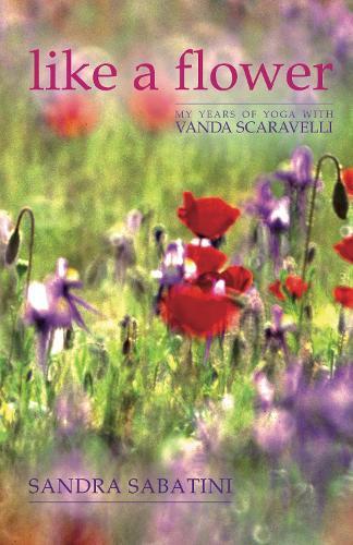 Like a Flower: My Years of Yoga with Vanda Scaravelli (Hardback)