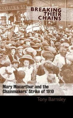 Breaking Their Chains: Mary Macarthur and the Chainmakers' Strike of 1910 (Paperback)