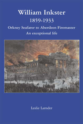 William Inkster 1859-1933: Orkney Seafarer to Aberdeen Firemaster - An Exceptional Life (Paperback)