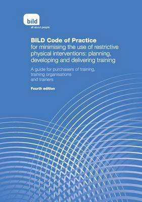BILD Code of Practice for Minimising the Use of Restrictive Physical Interventions: Planning, Developing and Delivering Training: A Guide for Purchasers of Training, Training Organisations and Trainers (Paperback)