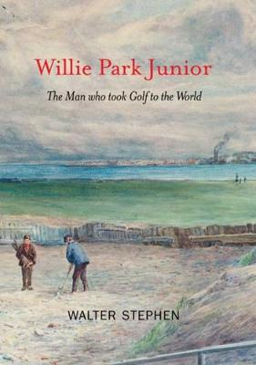 Willie Park Junior: The Man Who Took Golf to the World (Hardback)