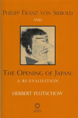 Philipp Franz von Siebold and the Opening of Japan: A Re-evaluation (Hardback)