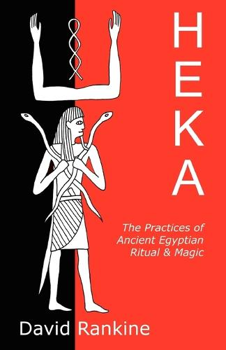 Heka: The Practices of Ancient Egyptian Ritual and Magic - An Exploration of the Beliefs, Practices and Magic of Ancient Egypt from a Historical and Modern Practical Perspective (Paperback)