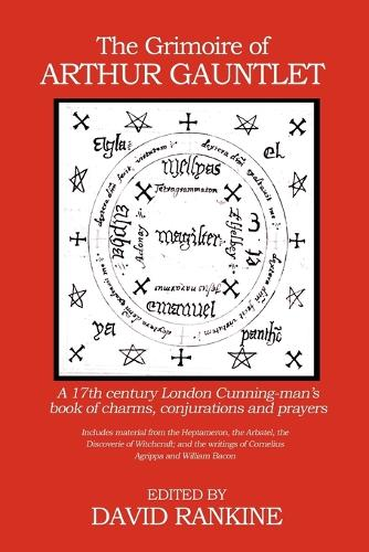 The Grimoire of Arthur Gauntlet: A 17th Century London Cunningman's Book of Charms, Conjurations and Prayers.  Includes Material from the Heptameron, the Arbatel, the Discoverie of Witchcraft; and the Writings of Cornelius Agrippa (Paperback)