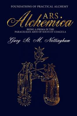 ARS Alchemica - Foundations of Practical Alchemy: Being a Prima in the Paracelsian Arte of Solve et Coagula (Hardback)