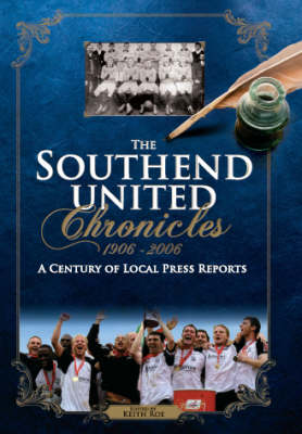 The Southend United Chronicles 1906-2006: A Century of Local Press Reports - Desert Island Football Histories (Hardback)