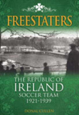 Freestaters: The Republic of Ireland Soccer Team 1921-1939 - Desert Island Football Histories (Hardback)