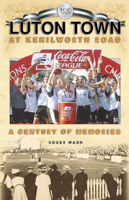 Luton Town at Kenilworth Road: A Century of Memories - Desert Island Football Histories (Paperback)
