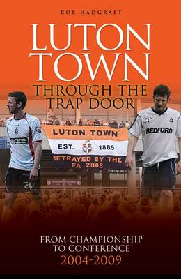 Luton Town: Through the Trap Door: From Championship to Conference 2004-2009 - Desert Island Football Histories (Hardback)