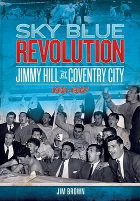 Sky Blue Revolution: Jimmy Hill at Coventry City - 1961-1967 - Desert Island Football History (Paperback)