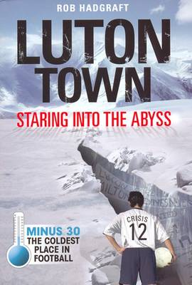 Luton Town: Staring into the Abyss: Minus 30 - the Coldest Place in Football - Desert Island Football Histories (Paperback)