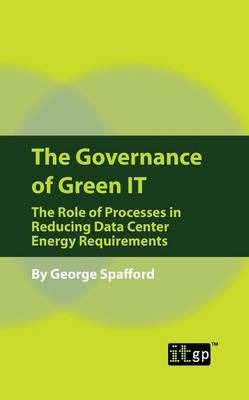 The Governance of Green IT: The Role of Processes in Reducing Data Center Energy Requirements (Paperback)
