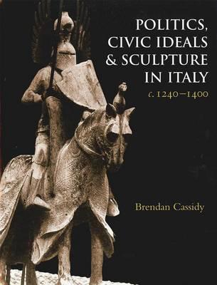 Politics, Civic Ideals and Sculpture in Italy c. 1240-1400 (Hardback)