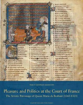 Pleasure and Politics at the Court of France. the Artistic Patronage of Queen Marie de Brabant (1260-1321) - Studies in Medieval and Early Renaissance Art History 64 (Hardback)